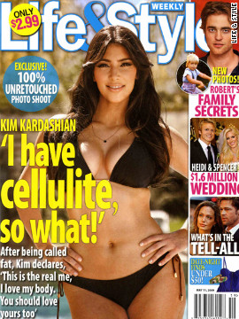 In 2009, Life &amp; Style emphasized the fact that their cover photo of Kim Kardasian was untouched. &quot;I love my body the way it is,&quot; Kardashian told Life &amp; Style. &quot;I'm not perfect. I have cellulite. So what?&quot; The media chalked it up to one more celebrity joining the &quot;natural&quot; trend to sell magazines. 