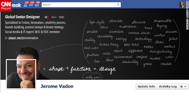 "As a designer, Jerome Vadon of Reykjavík, Iceland, wanted his Facebook profile to reflect the fact that he does more than just ""make nice pictures."" ""I had to find a way to express the essence of what the design is for me, not only function and shape, but the sum of all the designer's background,"" he says. His cover photo serves as a <a href='http://ireport.cnn.com/docs/DOC-766152'>sort of mini-resume</a>, explaining what he does and linking to his about.me page. He also made his profile image spill over into his cover photo to ""provide a predominant visual point"" and show that he thinks ""outside the box"" (get it?)."