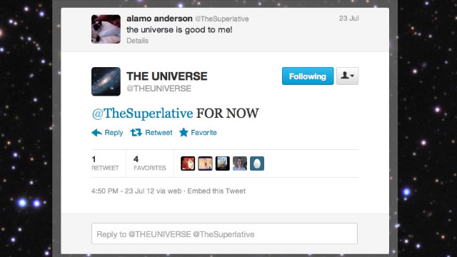 Have you ever taken the Universe's name in vain? Now it's ready to talk back. <a href='https://twitter.com/THEUNlVERSE' target='_blank'>@THEUNIVERSE</a> wants Twitter to know that it's not some catch-all addressee by replying to tweets that falsely attribute actions and results to it. Followers: 15,012