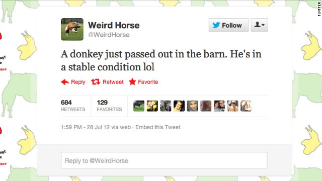 <a href='https://twitter.com/WeirdHorse' target='_blank'>@WeirdHorse</a> isn't quite all there. This UK-based account gives Twitter users first-person updates on the life of Weird Horse, a stallion with a knack for accidentally crushing bugs, committing crude acts upon the rest of his farm's population and generally scarring the Twitterverse with unbelievably punny takes on song lyrics. Followers: 136,562