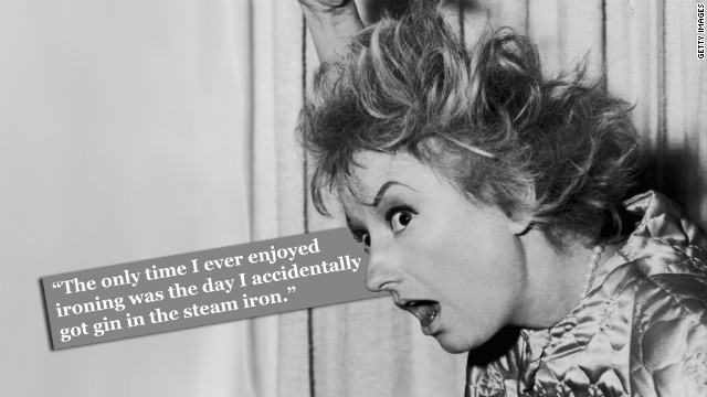 "Phyllis Diller on housework: ""The only time I ever enjoyed ironing was the day I accidentally got gin in the steam iron."""
