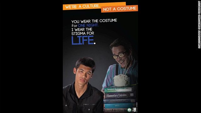 "The Ohio University student group Students Teaching About Racism in Society revived its 2011 ""We're a culture, not a costume"" campaign this year with a fresh tagline to drive home their point: ""You wear the costume for one night. I wear the stigma for life."""