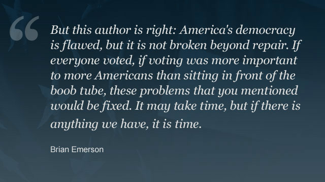 Read <a href=' http://www.cnn.com/2012/11/06/opinion/ghitis-democracy-election/index.html?hpt=hp_t1_1#comment-701830279'>Brian Emerson's full response</a>. You can share your thoughts on Frida Ghitis' column in the comments.