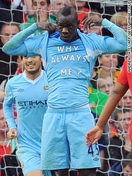 Balotelli became a hit with City's fans, as much for off-field antics as his goalscoring. His stock with the supporters was never higher than in October 2011, when he scored twice in City's 6-1 thumping of neighbors Manchester United at Old Trafford. After scoring the first goal in City's victory, he revealed a t-shirt stating &quot;Why always me?&quot; -- instantly creating one of the most iconic images of the Premier League era. City went to beat United to the English title on goal difference with a dramatic last-gasp victory over Queens Park Rangers on the final day of the season.