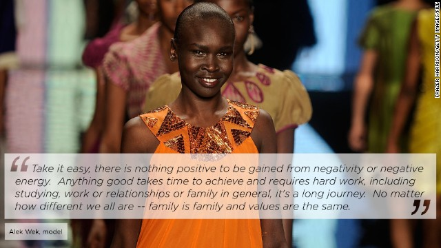 "<a href='/2012/09/11/world/africa/alek-wek-south-sudan-journey' target='_blank'>Sudanese-born supermodel Alek Wek</a> has taken runways by storm since emerging on the world's fashion scene in 1994. Since 2002, she has been an ambassador for the United Nations High Commission for Refugees. <!-- --> </br><!-- --> </br>She told CNN: ""My mother had nine children, and raised us through two civil wars and raised us through exile, she has always had great strength and has always been so resilient, and her resilience when I look back is humbling. She always made us feel safe, she always just got on with things and protected us."""
