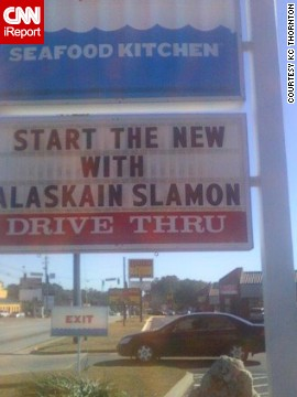 """Start the new? Start the new what? Alaskain Slamon? Is this a World of Warcraft character? I wanted to go in and say, 'I'm here to start the new, and I'd like to start it with your Alaskain Slamon,'"" said KC Thornton, an English professor who was thoroughly amused by<a href='http://ireport.cnn.com/docs/DOC-1097307'> this sign</a> in Valdosta, Georgia."