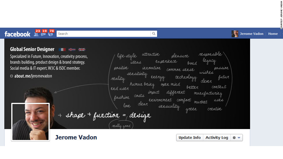 """As a designer, Jerome Vadon of Reykjavík, Iceland, wanted his Facebook profile to reflect the fact that he does more than just """"make nice pictures."""" """"I had to find a way to express the essence of what the design is for me, not only function and shape, but the sum of all the designer's background,"""" he says. His cover photo serves as a <a href=""""http://ireport.cnn.com/docs/DOC-766152"""">sort of mini-resume</a>, explaining what he does and linking to his about.me page. He also made his profile image spill over into his cover photo to """"provide a predominant visual point"""" and show that he thinks """"outside the box"""" (get it?)."""