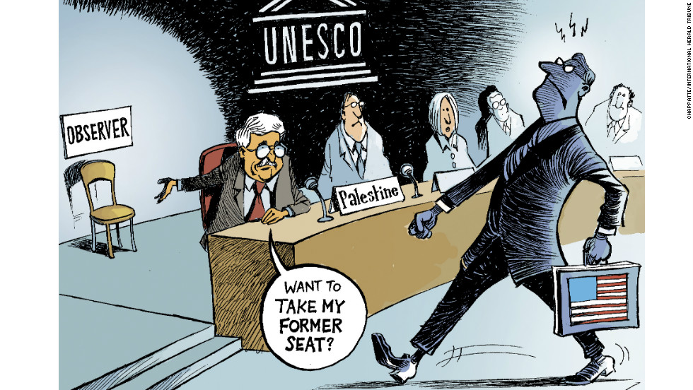 """The Palestinians joining UNESCO against the will of the U.S., pushed by Israel. This shows how America sometimes finds itself weakened on the world stage. In losing this battle they found themselves more like an observer than a player."""
