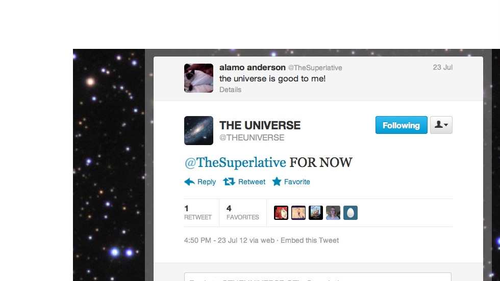 "Have you ever taken the Universe's name in vain? Now it's ready to talk back. <a href=""https://twitter.com/THEUNlVERSE"" target=""_blank"">@THEUNIVERSE</a> wants Twitter to know that it's not some catch-all addressee by replying to tweets that falsely attribute actions and results to it. Followers: 15,012"