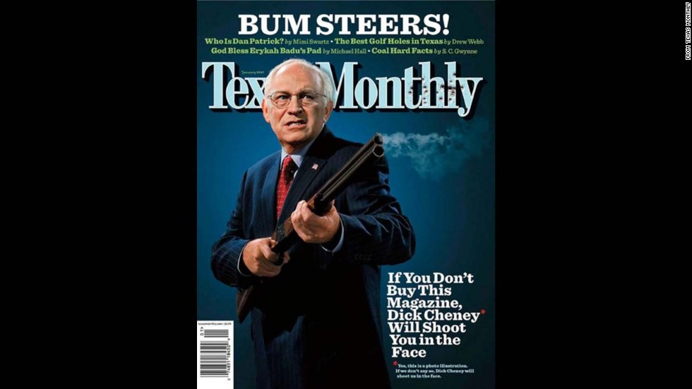 "In January 2007, <a href=""http://www.texasmonthly.com/issue/january-2007"" target=""_blank"">Texas Monthly</a> referenced an old issue of National Lampoon when they put an armed Dick Cheney on the cover with the headline: ""If you don't buy this magazine, Dick Cheney will shoot you in the face."" The then-vice president accidentally shot and wounded his friend while quail hunting in South Texas the previous year. The liberal news magazine was giving him its satirical <a href=""http://www.texasmonthly.com/story/2007-bum-steer-awards"" target=""_blank"">""Bum Steer of the Year"" award</a>."