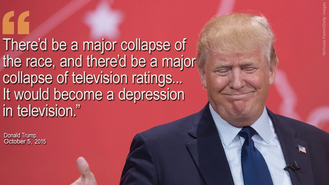 "On October 5, Donald Trump said there would be a ""collapse"" and ""depression"" in television ratings if he ended his presidential campaign. Later Trump suggested he would skip a CNN debate unless the network gave him $5 million. CNN refused, and Trump later backtracked."