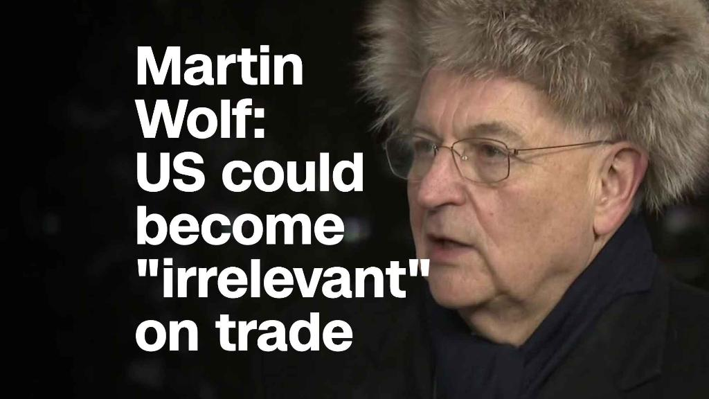 Martin Wolf on trade: 'U.S. could turn out to be quite irrelevant'