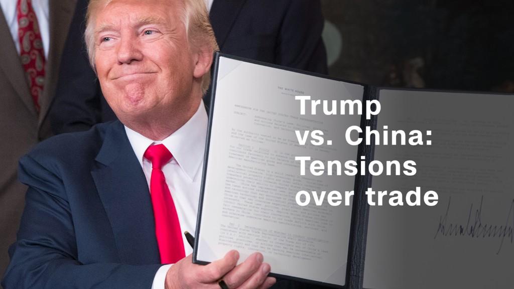 Trump vs. China: Tensions over trade