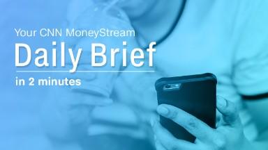 Your CNN MoneyStream daily brief